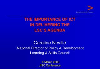 THE IMPORTANCE OF ICT  IN DELIVERING THE   LSC'S AGENDA Caroline Neville  National Director of Policy & Development Lea