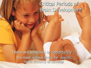 There are windows of opportunity  The most optimal times for  specific brain systems to develop