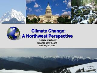 Climate Change:  A Northwest Perspective                                                  Peggy Duxbury Seattle City