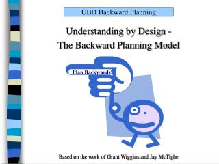 Understanding by Design -  The Backward Planning Model        Based on the work of Grant Wiggins and Jay McTighe
