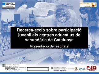Recerca-acció sobre participació juvenil als centres educatius de secundària de Catalunya Presentació de resultats