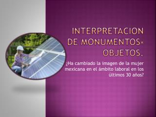 INTERPRETACION DE MONUMENTOS- OBJETOS.