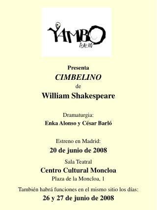 Presenta CIMBELINO de William Shakespeare Dramaturgia: Enka Alonso y César Barló Estreno en Madrid: 20 de junio de 2008