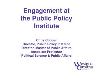 Engagement at the Public Policy Institute Chris Cooper Director, Public Policy Institute Director, Master of Public Aff