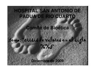 """HOSPITAL SAN ANTONIO DE PADUA DE RIO CUARTO  Comité de Bioética tema: """"crisis de valores en el siglo XXI"""" Diciembre de"""