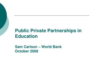 Public Private Partnerships in Education Sam Carlson – World Bank October 2008
