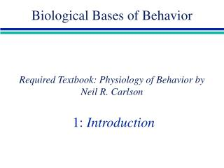 Required Textbook: Physiology of Behavior by Neil R. Carlson  1:  Introduction