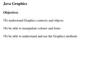 Java Graphics ObjectivesTo understand Graphics contexts and objectsTo be able to manipulate colours and fontsTo be able
