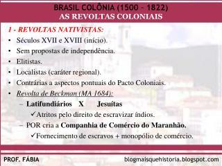 1 - REVOLTAS NATIVISTAS: Séculos XVII e XVIII (início). Sem propostas de independência. Elitistas. Localistas (caráter