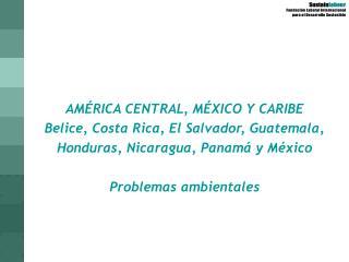 AMÉRICA CENTRAL, MÉXICO Y CARIBE Belice, Costa Rica, El Salvador, Guatemala, Honduras, Nicaragua, Panamá y México  Prob