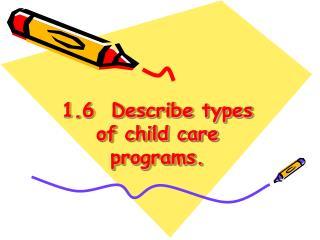 1.6  Describe types of child care programs.