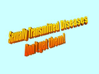 Sexually Transmitted Diseases Don't get them!