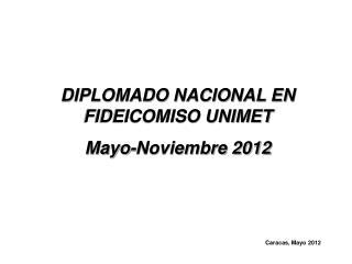DIPLOMADO NACIONAL EN FIDEICOMISO UNIMET Mayo-Noviembre 2012