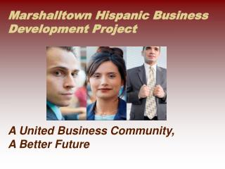 Marshalltown Hispanic Business Development Project  A United Business Community,  A Better Future
