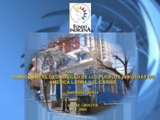 FONDO PARA EL DESARROLLO DE LOS PUEBLOS INDÍGENAS DE AMÉRICA LATINA Y EL CARIBE Secretaría Técnica LA PAZ – BOLIVIA 200