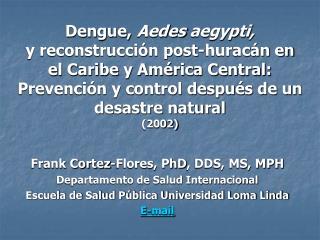 Frank Cortez-Flores,  PhD , DDS, MS, MPH Departamento de Salud Internacional Escuela de Salud Pública Universidad Loma