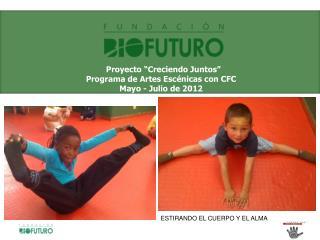 """Proyecto """"Creciendo Juntos""""  Programa de Artes Escénicas con CFC Mayo - Julio  de 2012"""