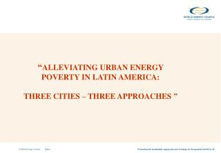 """ ALLEVIATING URBAN ENERGY POVERTY IN LATIN AMERICA:  THREE CITIES – THREE APPROACHES """