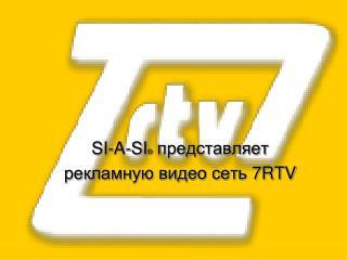 SI-A-SI ® представляет рекламную видео сеть 7 RTV