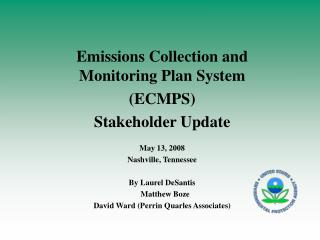 Emissions Collection and Monitoring Plan System  (ECMPS) Stakeholder Update May 13, 2008 Nashville, Tennessee By Laurel