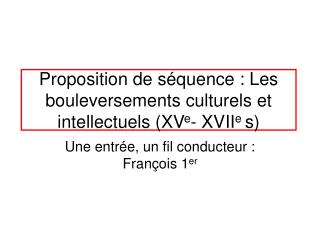 Proposition de séquence : Les bouleversements culturels et intellectuels (XV e - XVII e  s)