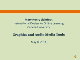 Mary Henry Lightfoot Instructional Design for Online Learning Capella University Graphics and Audio Media Tools May 8,