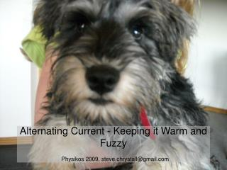 Alternating Current - Keeping it Warm and Fuzzy Physikos 2009, steve.chrystall@gmail.com