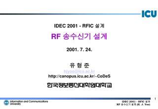 IDEC 200 1  -  RFIC  설계 RF  송수신기 설계 2001. 7. 24. 유 형 준 hjyoo@icu.ac.kr http://canopus.icu.ac.kr/~CoDeS