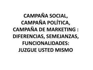 CAMPAÑA SOCIAL, CAMPAÑA POLÍTICA, CAMPAÑA DE MARKETING : DIFERENCIAS, SEMEJANZAS, FUNCIONALIDADES: JUZGUE USTED MISMO