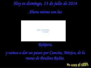 Hoy es  domingo, 13 de julio de 2014 Ahora mismo son las  Relájate,  y vamos a dar un paseo por Cancún, México, de la m