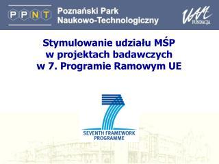 Stymulowanie udziału M Ś P  w  projektach  badawczych  w 7. Programie Ramowym UE