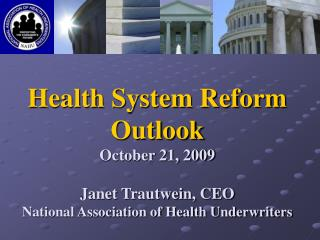 Health System Reform Outlook October 21, 2009 Janet Trautwein, CEO National Association of Health Underwriters