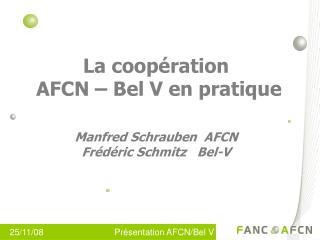 La coopération  AFCN – Bel V en pratique Manfred Schrauben  AFCN Frédéric Schmitz   Bel-V
