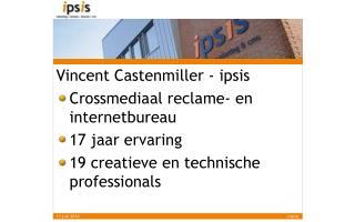 Vincent Castenmiller - ipsis Crossmediaal reclame- en internetbureau 17 jaar ervaring 19 creatieve en technische profes