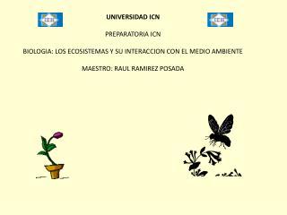 UNIVERSIDAD ICN PREPARATORIA ICN BIOLOGIA: LOS ECOSISTEMAS Y SU INTERACCION CON EL MEDIO AMBIENTE MAESTRO: RAUL RAMIREZ