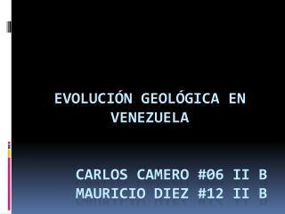 Evolución Geológica en Venezuela carlos  camero #06 II B      Mauricio Diez #12 II B