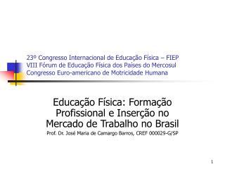 Educação Física: Formação Profissional e Inserção no Mercado de Trabalho no Brasil Prof. Dr. José Maria de Camargo Barr