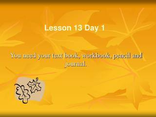 You need your text book, workbook, pencil and journal.