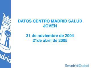 DATOS CENTRO MADRID SALUD JOVEN  31 de noviembre de 2004  21de abril de 2005