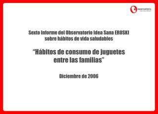 "Sexto Informe del Observatorio Idea Sana EROSKI  sobre hábitos de vida saludables ""Hábitos de consumo de juguetes entre"