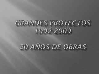 GRANDES PROYECTOS 1992-2009 20 AÑOS DE OBRAS