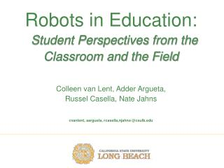 Robots in Education: Student Perspectives from the   Classroom and the Field Colleen van Lent, Adder Argueta,  Russel C