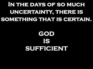 In the days of so much uncertainty, there is  something that is certain. GOD IS SUFFICIENT