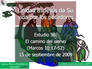 Estudio 36:  El camino del siervo (Marcos 10.17-52)  15 de septiembre de 2009