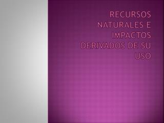 RECURSOS NATURALES E IMPACTOS DERIVADOS DE SU USO