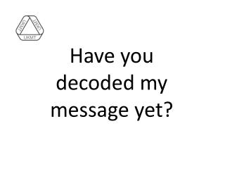 Have you decoded my message yet?