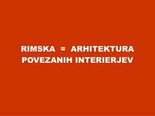 RIMSKA  =  ARHITEKTURA  POVEZANIH INTERIERJEV