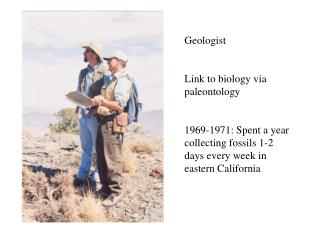 Geologist Link to biology via paleontology 1969-1971: Spent a year collecting fossils 1-2 days every week in eastern Ca