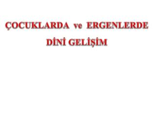 ÇOCUKLARDA  ve  ERGENLERDE  DİNİ GELİŞİM