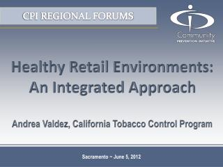 Healthy Retail Environments: An Integrated Approach  Andrea Valdez, California Tobacco Control Program